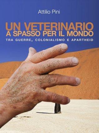 UN VETERINARIO A SPASSO PER IL MONDO: Tra Guerre, Colonialismo e Apartheid  by  Attilio Pini
