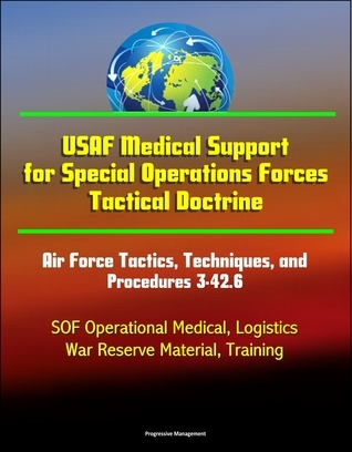 USAF Medical Support for Special Operations Forces Tactical Doctrine: Air Force Tactics, Techniques, and Procedures 3-42.6 - SOF Operational Medical, Logistics, War Reserve Material, Training  by  Progressive Management