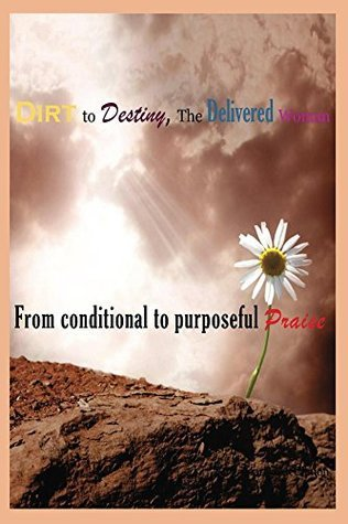 Dirt to Destiny,The Delivered Woman: from conditional to purposeful praise  by  Marisa McClinton
