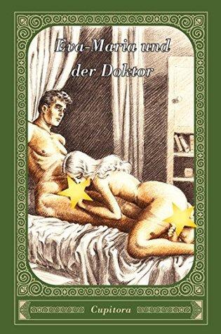 Eva-Maria und der Doktor: Eine erotische Geschichte nach einem Privatmanuskript von 1923, versehen mit vielen eindeutigen Zeichnungen (Cupitora 8)  by  Anonym