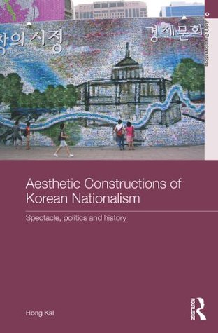 Aesthetic Constructions of Korean Nationalism: Spectacle, Politics and History  by  Hong Kal