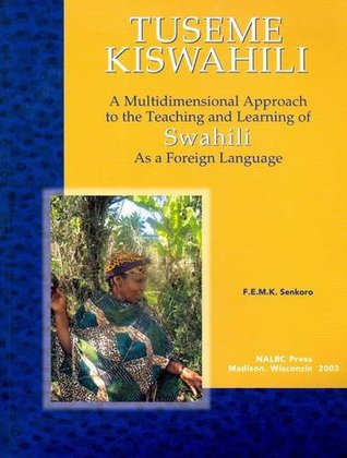 Tuseme Kiswahili/Lets Speak Kiswahili: A Multidimensional Approach to the Teaching and Learning of Swahili as a Foreign Language - With Swahili-English and English-Swahili Glossaries  by  F.E.M.K. Senkoro