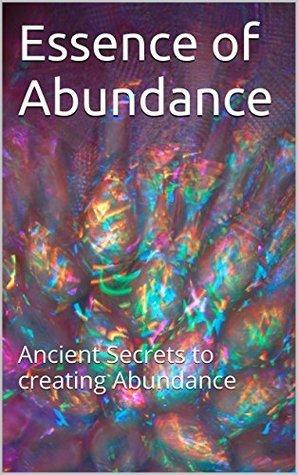 Essence of Abundance: Ancient Secrets to creating Abundance Kimberli Ridgeway