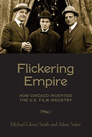 Flickering Empire: How Chicago Invented the U.S. Film Industry  by  Adam Selzer