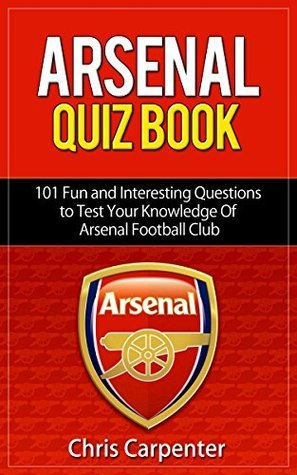 Arsenal FC Quiz Book: 101 Questions That Will Test Your Knowledge of the Gunners: 2015/16 Edition  by  Chris Carpenter