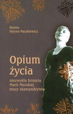 Opium życia. Niezwykła historia Marii Morskiej muzy skamandrytów  by  Hanna Faryna-Paszkiewicz