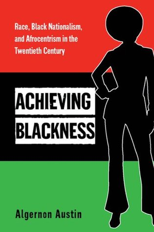 Achieving Blackness: Race, Black Nationalism, and Afrocentrism in the Twentieth Century  by  Algernon Austin