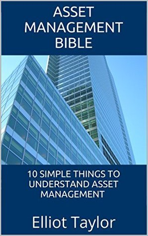 Asset Management Bible: 10 Simple Things To Understand Asset Management  by  Elliot Taylor
