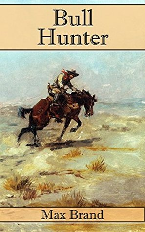 Bull Hunter: Includes Four Other Great Western Novels  by  Max Brand