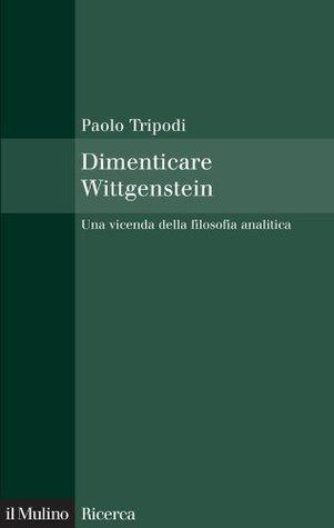 Dimenticare Wittgenstein: Una vicenda della filosofia analitica (Il Mulino/Ricerca) Paolo Tripodi