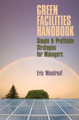 GREEN FACILITIES HANDBOOK: SIMPLE & PROFITABLE STRATEGIES FOR MANAGERS  by  Eric Woodruff