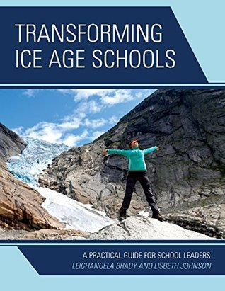 Transforming Ice Age Schools: A Practical Guide for School Leaders Leighangela Brady