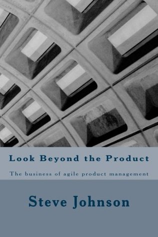 Look Beyond the Product: The business of agile product management Steve Johnson