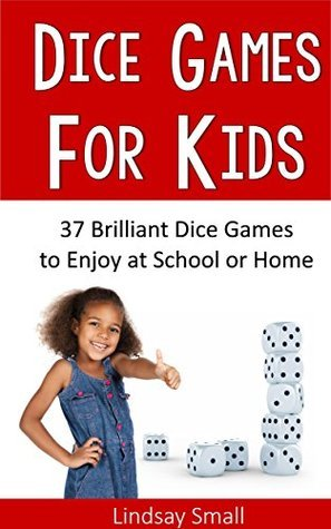 Dice Games for Kids: 37 Brilliant Dice Games to Enjoy at School or Home  by  Lindsay Small