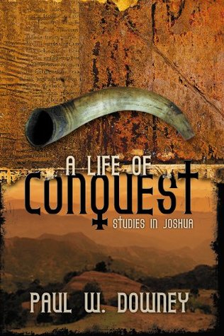 Life of Conquest, A: Studies in Joshua  by  Paul W. Downey