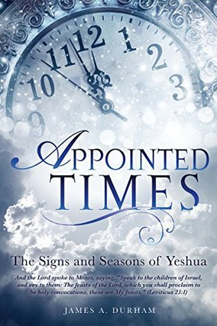APPOINTED TIMES: The Signs and Seasons of Yeshua  by  James A. Durham