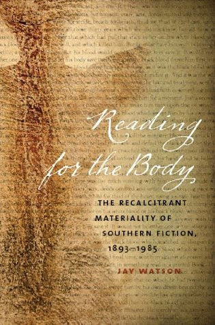 Reading for the Body: The Recalcitrant Materiality of Southern Fiction, 1893-1985  by  Jay Watson