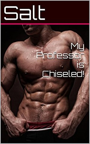 My Professor is Chiseled!  by  Salt