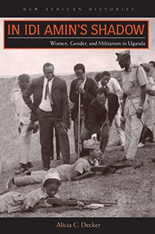 In Idi Amins Shadow: Women, Gender, and Militarism in Uganda Alicia C. Decker