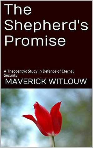 The Shepherds Promise: A Theocentric Study In Defence of Eternal Security Maverick Witlouw
