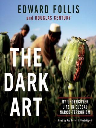 The Dark Art: My Undercover Life in Global Narco-Terrorism Edward Follis