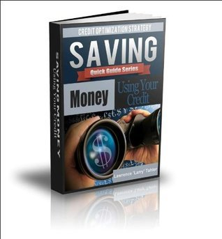 Credit Optimization Strategy: Saving Money Using Your Credit (Quick Guide Book 1)  by  Lawrence Larry Tahler