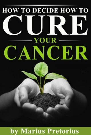 HOW TO DECIDE HOW TO CURE YOUR CANCER  by  Marius Pretorius