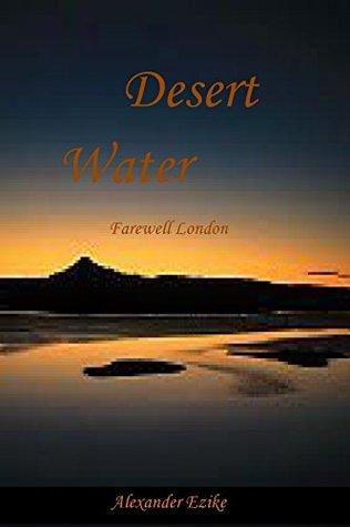 Desert Water: Farewell London  by  Alexander Ezike