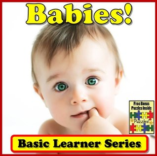 Babies! Basic Learning About Babies - Basic Learner Series! A Childrens Book About Babies (Over 46+ Photos of Babies) Courtney Lemmons