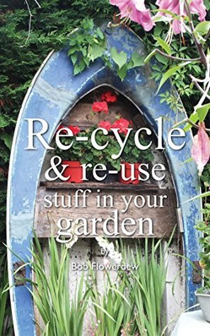 Re-cycle and Re-use Stuff in Your Garden  by  Bob Flowerdew