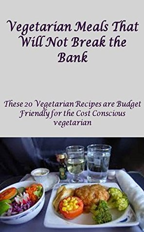 Vegetarian Meals That Will Not Break the Bank: These Cheap Vegetarian Recipes are Budget Friendly for the Cost Conscious Vegetarian Paul Jacob