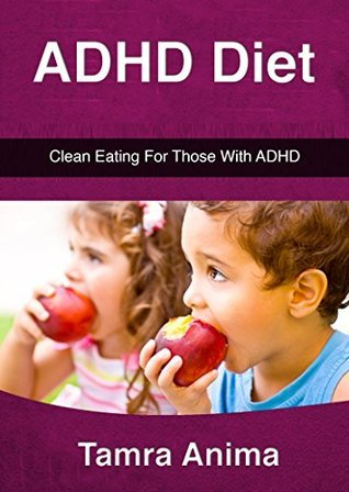ADHD Diet: Clean Eating For Those With ADHD  by  Tamra Anima