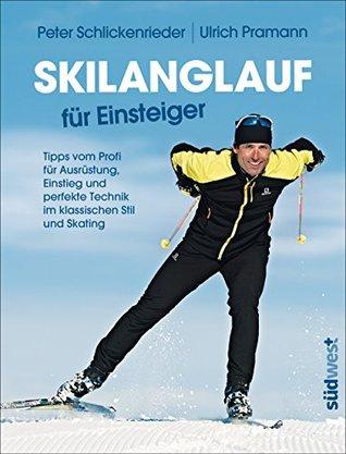 Skilanglauf für Einsteiger: Tipps vom Profi für Ausrüstung, Einstieg und perfekte Technik im klassischen Stil und Skating Peter Schlickenrieder