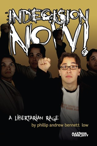 Indecision Now! A Libertarian Rage  by  Phillip Andrew Bennett Low