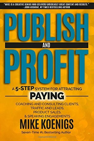 Publish And Profit: A 5-Step System For Attracting Paying Coaching And Consulting Clients, Traffic And Leads, Product Sales, And Speaking Engagements Mike Koenigs