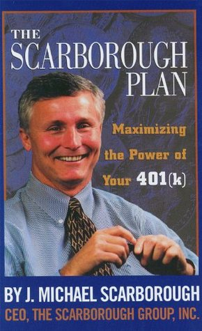 The Scarborough Plan: Maximizing the Power of Your 401k Program  by  J. Michael Scarborough