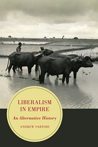 Liberalism in Empire: An Alternative History (Berkeley Series in British Studies)  by  Andrew Stephen Sartori