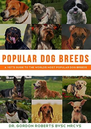Popular Dog Breeds: A vets guide to the worlds most popular dog breeds Gordon Roberts