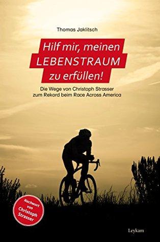 Hilf mir, meinen Lebenstraum zu erfüllen: Die Wege von Christoph Strasser zum Rekord beim Race Across America  by  Thomas Jaklitsch
