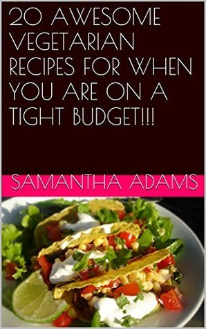 20 AWESOME VEGETARIAN RECIPES FOR WHEN YOU ARE ON A TIGHT BUDGET!!!  by  Samantha Adams
