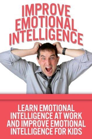Improve Emotional Intelligence - Learn Emotional Intelligence At Work And Improve Emotional Intelligence For Kids Jolin White