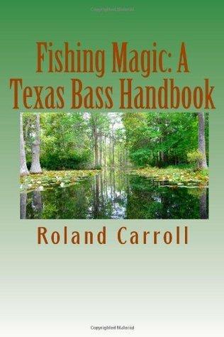 Fishing Magic: A Texas Bass Handbook Roland Carroll