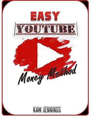 Easy YouTube Money Method: 1 Method, 8 Steps...MAKE BANK!  by  Kam Jennings