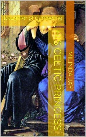His Celtic Princess: Daughter of Cymbeline  by  Milinda Jay
