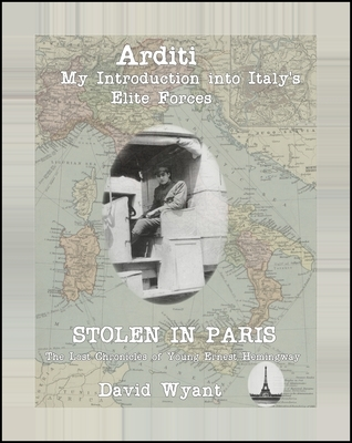 STOLEN IN PARIS: The Lost Chronicles of Young Ernest Hemingway: Arditi: My Introduction to Italys Elite Forces David Wyant