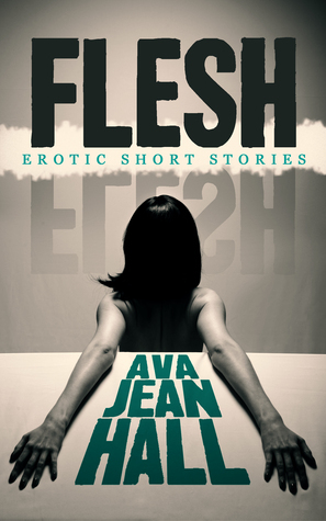 Flesh: Erotic Short Stories Ava Jean Hall