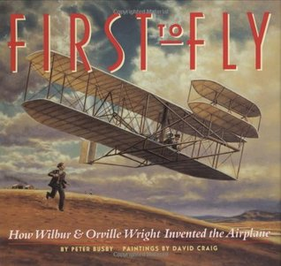 First to Fly: How Wilbur & Orville Wright Invented the Airplane  by  Peter Busby