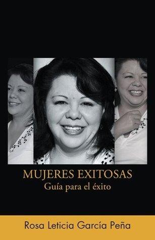 MUJERES EXITOSAS: Guía para el éxito Rosa Leticia Garcia Pena