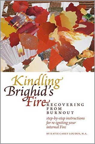 Kindling Brighids Fire: Recovering from Burnout  by  Katie Carey Louden