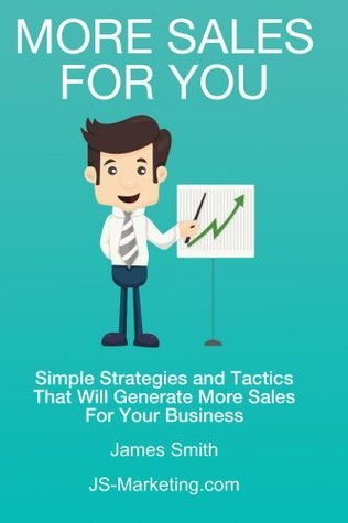 More Sales For You: Simple strategies and tactics that will generate more sales for your business (Marketing Eternal Truths Book 1)  by  James Smith